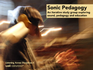 "Sonic Pedagogies flyer ""Sonic Pedagogy, an iterative study group exploring sound, education and pedagogy. Listening Across Disciplines II, Creative Research into Sound Arts Practice, UAL"""